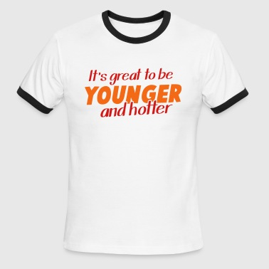 It's great to be YOUNGER and HOTTER! - Men's Ringer T-Shirt