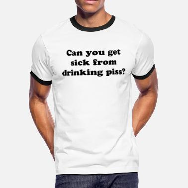 Pee On Liberals CAN YOU GET SICK FROM DRINKING YOUR PISS - Men's Ringer T-Shirt