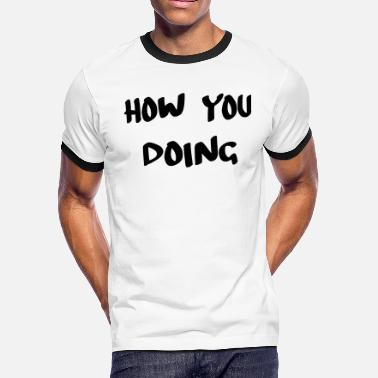 How how you doing - Men's Ringer T-Shirt