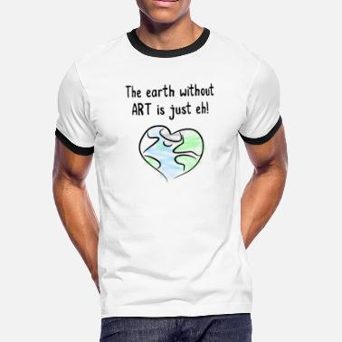 Earth Without Art the earth without art is just eh - Men's Ringer T-Shirt