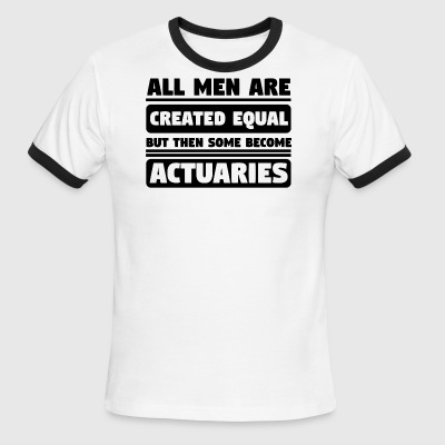 All Men Are Created Equal Some Become Actuaries - Men's Ringer T-Shirt