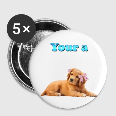 Your a Female Dog in Heat - Large Buttons
