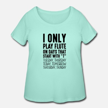 Play i only play flute on days that start wit - Women's Plus Size T-Shirt