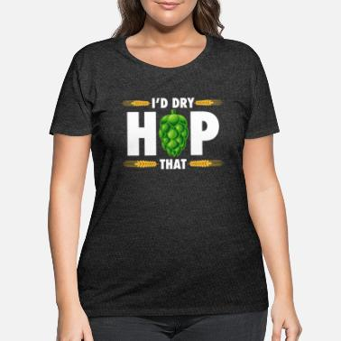 Hop I'd dry hop that - Women's Plus Size T-Shirt