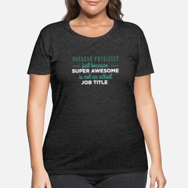 Physicist Nuclear Physicist - Nuclear Physicist just because - Women's Plus Size T-Shirt
