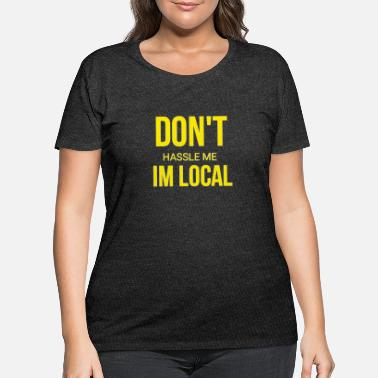 Hassel Free Dont hassel me I'm local - Women's Plus Size T-Shirt