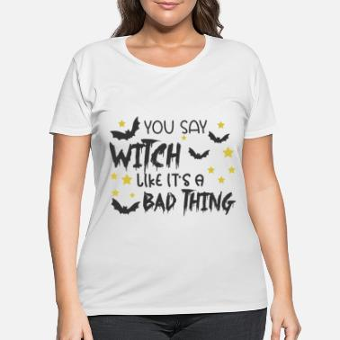 Decoration You Say Witch Like It's A Bad Thing - Women's Plus Size T-Shirt