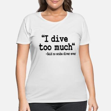 Open Funny Scuba Diving I Dive Too Much Quote Diver - Women's Plus Size T-Shirt