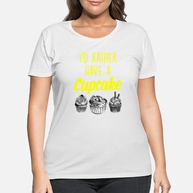 Cupcake I would rather have a cupcake - Women's Plus Size T-Shirt