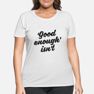 Enough 'Good Enough' Isn't - Women's Plus Size T-Shirt