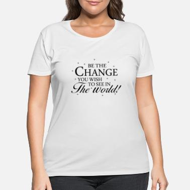 Change Be The Change You Wish to See in The World - Women's Plus Size T-Shirt