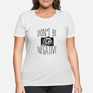 Model Don't Be Negative Photographer Funny Photography - Women's Plus Size T-Shirt