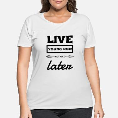 Old Live young now Act old later - Women's Plus Size T-Shirt