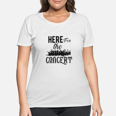 Concert Concert Gift - Here for the concert - Women's Plus Size T-Shirt