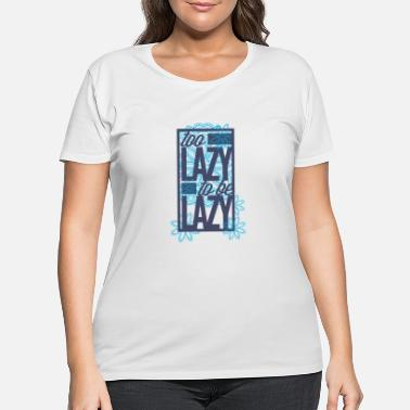 Laziness Too lazy to be lazy - Women's Plus Size T-Shirt