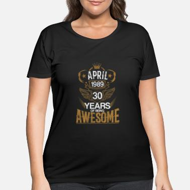 Birthday Born in April 1989 30th Years of Being Awesome - Women's Plus Size T-Shirt