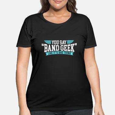 Geek Funny Marching Band - You Say Geek Like It's Bad - Women's Plus Size T-Shirt