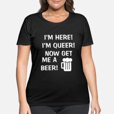Rap Men s Novelty I m Here I m Queer Now get me a Beer - Women's Plus Size T-Shirt