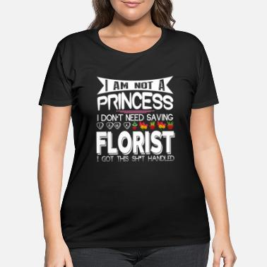 Floristry I Am Not A Princess I Am A Florist T Shirt - Women's Plus Size T-Shirt