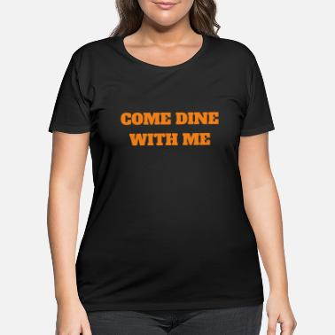 Dine Come and Dine with Me - Women's Plus Size T-Shirt