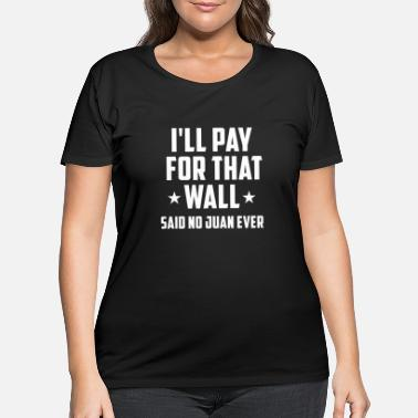 Wall Funny Donald Trump Anti Trump No Wall T-Shirt - Women's Plus Size T-Shirt