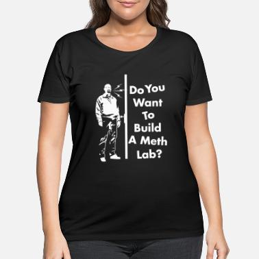 Meth Chemistry do you want to build a meth lab? - Women's Plus Size T-Shirt