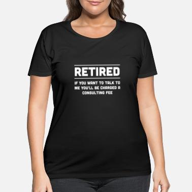 Consultant Retired. I will charge you consulting fee - Women's Plus Size T-Shirt