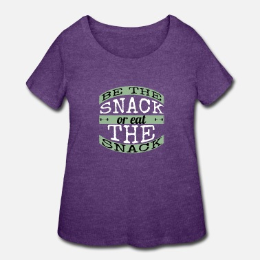 Snack be the snack or eat the snack - Women's Plus Size T-Shirt