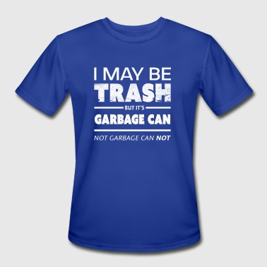 Trash Can Funny Funny May Be Trash But It's Garbage CAN not Can't - Men's Moisture Wicking Performance T-Shirt