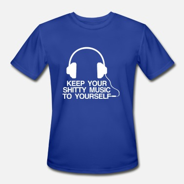 Shitty Keep Your Shitty Music To Yourself - Men's Moisture Wicking Performance T-Shirt