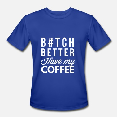 Better Have My Better have my Coffee - Men's Moisture Wicking Performance T-Shirt
