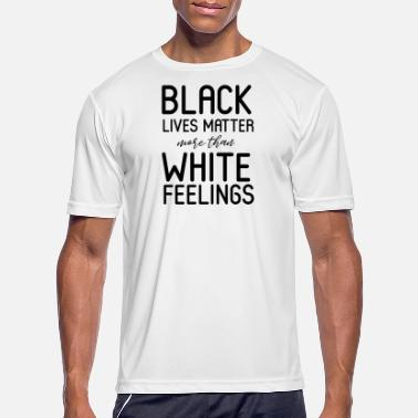 Matter BLACK LIVES MATTER MORE THAN WHITE FEELINGS - Men's Sport T-Shirt