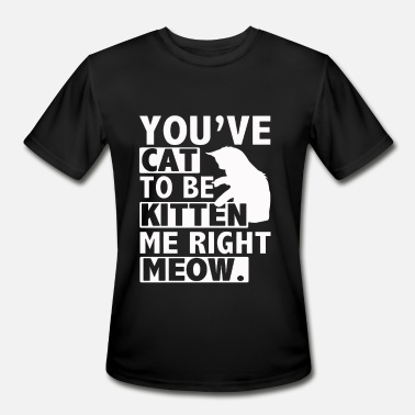 You ve Cat To Be Kitten Me Right Meow - Men's Moisture Wicking Performance T-Shirt