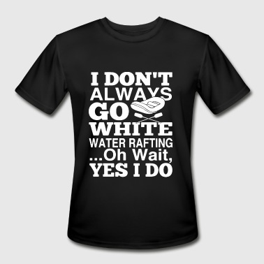 I dont always go white water rafting oh wait yes I - Men's Moisture Wicking Performance T-Shirt