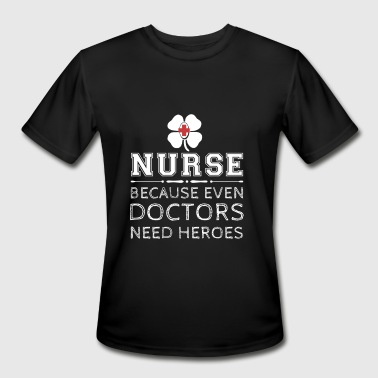Nurse - Because even doctors need heroes - Men's Moisture Wicking Performance T-Shirt
