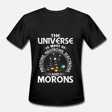 Universe Is Made Of Protons Neutrons And Morons Universe is made of protons, neutrons and morons - Men's Moisture Wicking Performance T-Shirt