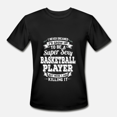 Sexy Basketball I'D Grow Up To Be A Super Sexy Basketball Player - Men's Moisture Wicking Performance T-Shirt