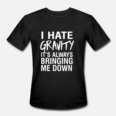 Fuck Gravity Gravity - I hate gravity it's always bringing me - Men's Moisture Wicking Performance T-Shirt