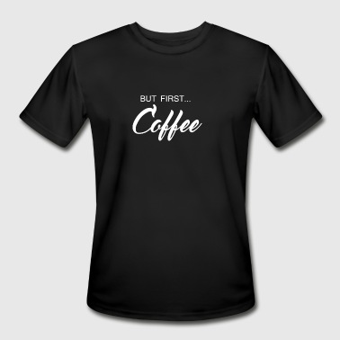 But First Coffee Funny Coffee Drinker - Men's Moisture Wicking Performance T-Shirt