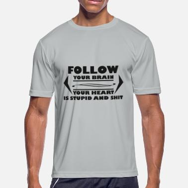 Brain Shit Follow Your Brain your heart is stupid and shit - Men's Moisture Wicking Performance T-Shirt