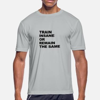 Remain Train Insane Or Remain The Same - Men's Moisture Wicking Performance T-Shirt