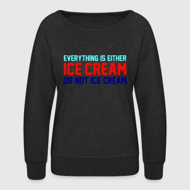 Everything Is Ice Cream Or Not Ice Cream - Women's Crewneck Sweatshirt
