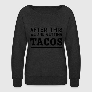 Tacos - After this we are getting tacos - Women's Crewneck Sweatshirt