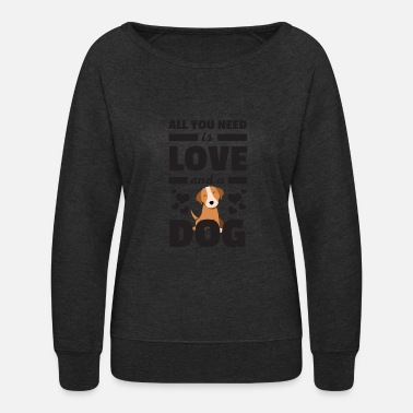 All You Need Is Love And A Dog Funny T Shirt - Women's Crewneck Sweatshirt