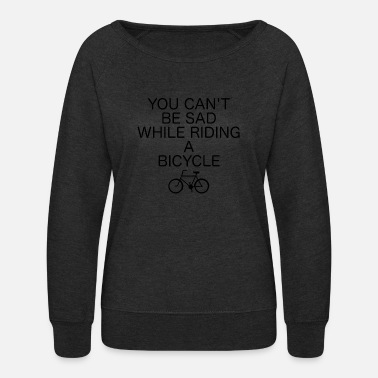 Enviromental You Can't Be Sad While Riding A Bicycle - Women's Crewneck Sweatshirt