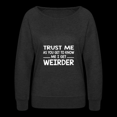 Trust Me as You Get To Know Me I Get Weirder - Women's Crewneck Sweatshirt