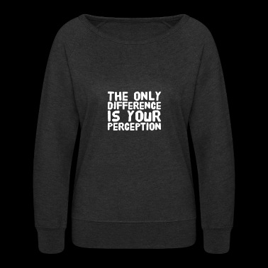 The only difference is your perception - Women's Crewneck Sweatshirt