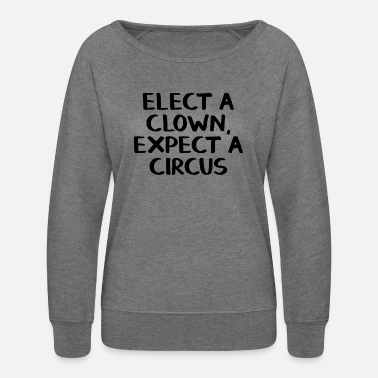 Clown Elect a clown expect a circus - Women's Crewneck Sweatshirt