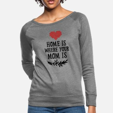 Funny Valetines Day Home is where your Mom is - Mother's Day - Women's Crewneck Sweatshirt