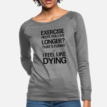 Exercise Exercise helps you live longer? That's funny - Women's Crewneck Sweatshirt